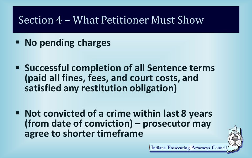 Section 4 – What Petitioner Must Show  No pending charges  Successful completion of all Sentence terms (paid all fines, fees, and court costs, and satisfied any restitution obligation)  Not convicted of a crime within last 8 years (from date of conviction) – prosecutor may agree to shorter timeframe 25