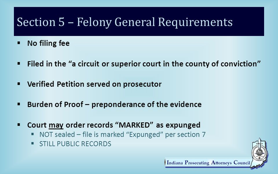 Section 5 – Felony General Requirements 27  No filing fee  Filed in the a circuit or superior court in the county of conviction  Verified Petition served on prosecutor  Burden of Proof – preponderance of the evidence  Court may order records MARKED as expunged  NOT sealed – file is marked Expunged per section 7  STILL PUBLIC RECORDS