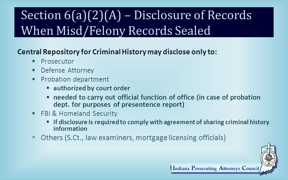 Section 6(a)(2)(A) – Disclosure of Records When Misd/Felony Records Sealed Central Repository for Criminal History may disclose only to:  Prosecutor  Defense Attorney  Probation department  authorized by court order  needed to carry out official function of office (in case of probation dept.