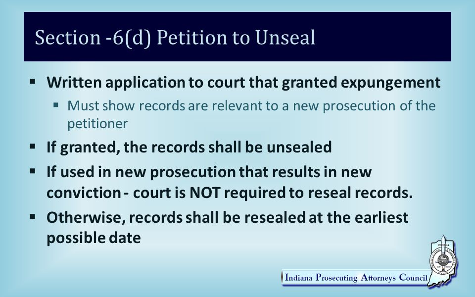 Section -6(d) Petition to Unseal  Written application to court that granted expungement  Must show records are relevant to a new prosecution of the petitioner  If granted, the records shall be unsealed  If used in new prosecution that results in new conviction - court is NOT required to reseal records.