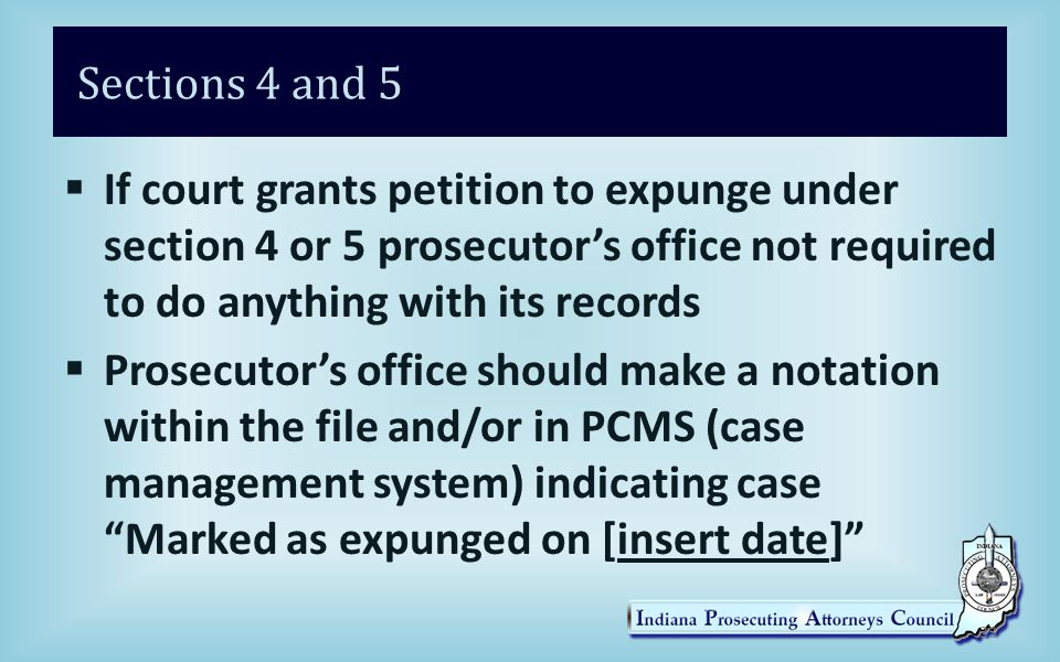 Sections 4 and 5  If court grants petition to expunge under section 4 or 5 prosecutor's office not required to do anything with its records  Prosecutor's office should make a notation within the file and/or in PCMS (case management system) indicating case Marked as expunged on [insert date] 33