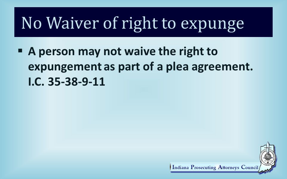 No Waiver of right to expunge  A person may not waive the right to expungement as part of a plea agreement.