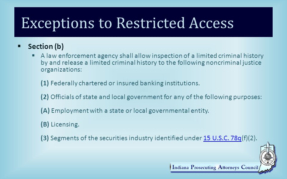 Exceptions to Restricted Access  Section (b)  A law enforcement agency shall allow inspection of a limited criminal history by and release a limited criminal history to the following noncriminal justice organizations: (1) Federally chartered or insured banking institutions.