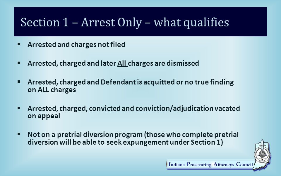 Section 1 – Arrest Only – what qualifies  Arrested and charges not filed  Arrested, charged and later All charges are dismissed  Arrested, charged and Defendant is acquitted or no true finding on ALL charges  Arrested, charged, convicted and conviction/adjudication vacated on appeal  Not on a pretrial diversion program (those who complete pretrial diversion will be able to seek expungement under Section 1)