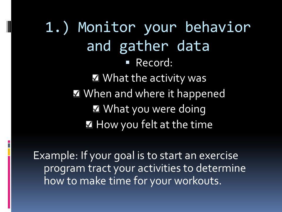 Developing skills for change: Creating a personal plan 1. Monitor your behavior and gather data 2. Analyze the data and identify patterns 3. Be smart
