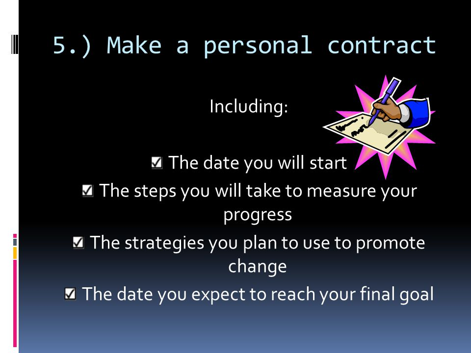 4.) Devise a plan of action Obtain what resources you need Modify your environment Control related habits Reward yourself Involve the people around yo