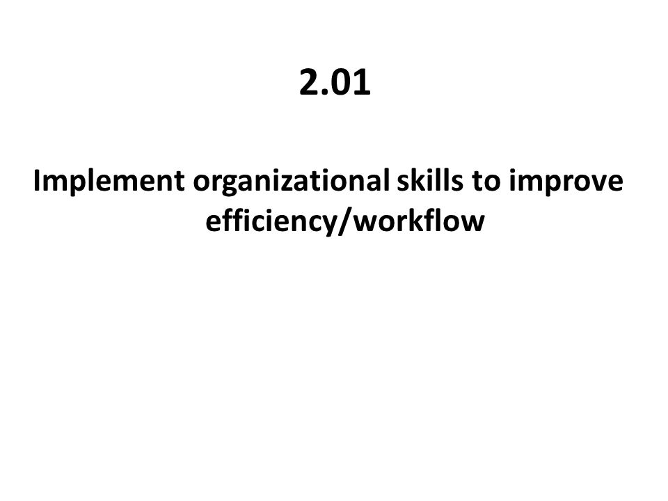 2.01 Implement organizational skills to improve efficiency/workflow