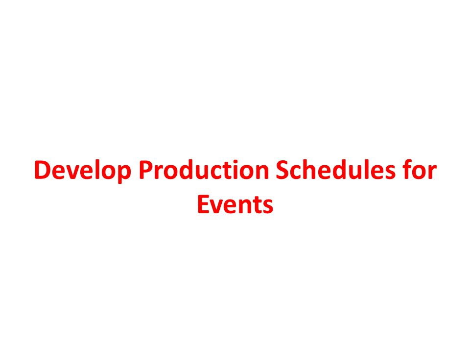 PRODUCTION SCHEDULE Detailed timelines that establish when each activity will be performed – Before an event can take place, a variety of activities need to be completed to prepare the site or facility – Production scheduling: management and allocation of resources, events and processes to create goods and services