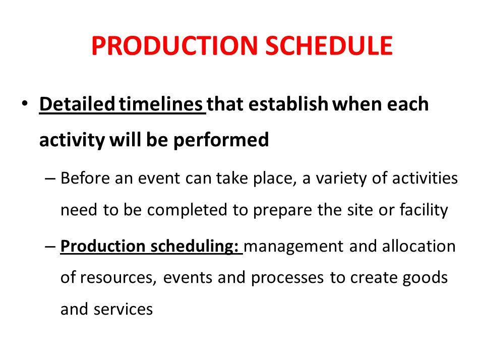 PURPOSE OF USING A PRODUCTION SCHEDULE Outline all of the activities needed to prepare for the event Keeps the event on schedule with minimal issues Provides timing of tasks, personnel & locations