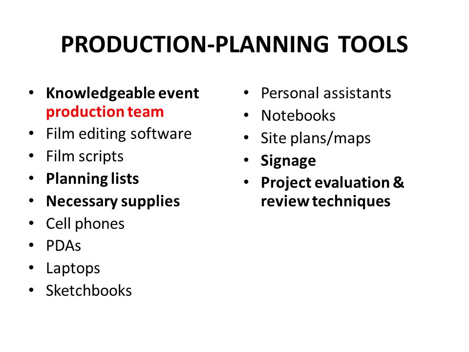 PRODUCTION-PLANNING TOOLS Knowledgeable event production team Film editing software Film scripts Planning lists Necessary supplies Cell phones PDAs Laptops Sketchbooks Personal assistants Notebooks Site plans/maps Signage Project evaluation & review techniques