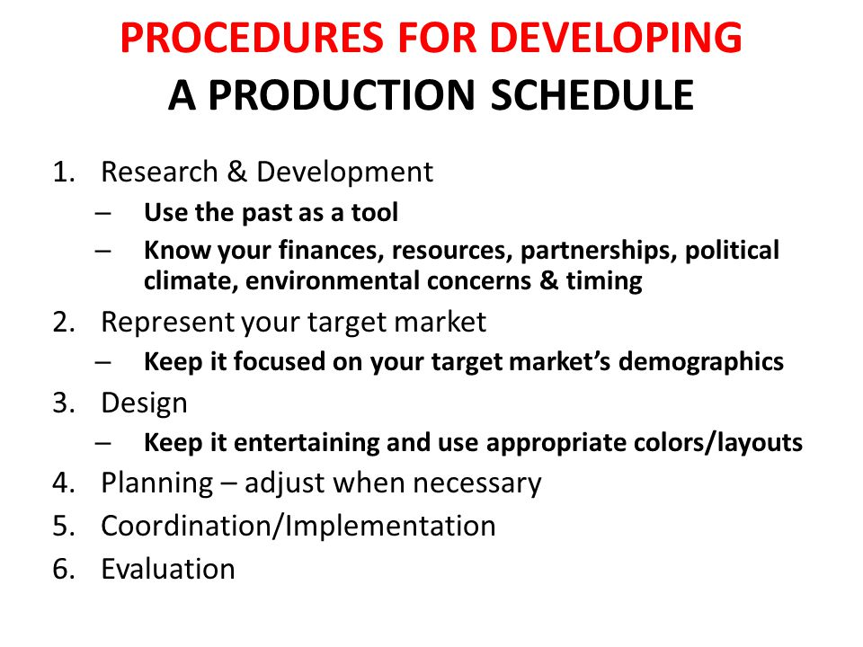 DEVELOP A PRODUCTION SCHEDULE 1.Establish a budget 2.Select an appropriate site/venue – Checklist for site/venue & technical requirements 3.List all elements that should be monitored – Break the elements into individual tasks 4.Create an overall timeline for all essential tasks