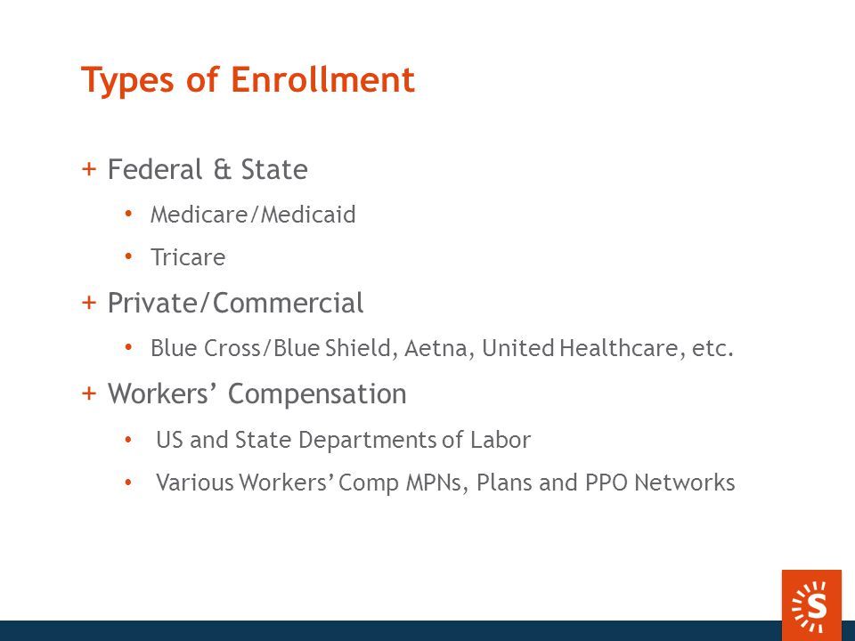 Types of Enrollment +Federal & State Medicare/Medicaid Tricare +Private/Commercial Blue Cross/Blue Shield, Aetna, United Healthcare, etc.