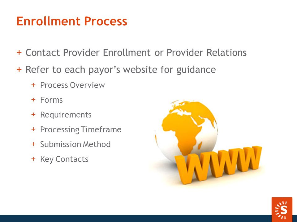 Enrollment Process +Contact Provider Enrollment or Provider Relations +Refer to each payor's website for guidance +Process Overview +Forms +Requirements +Processing Timeframe +Submission Method +Key Contacts