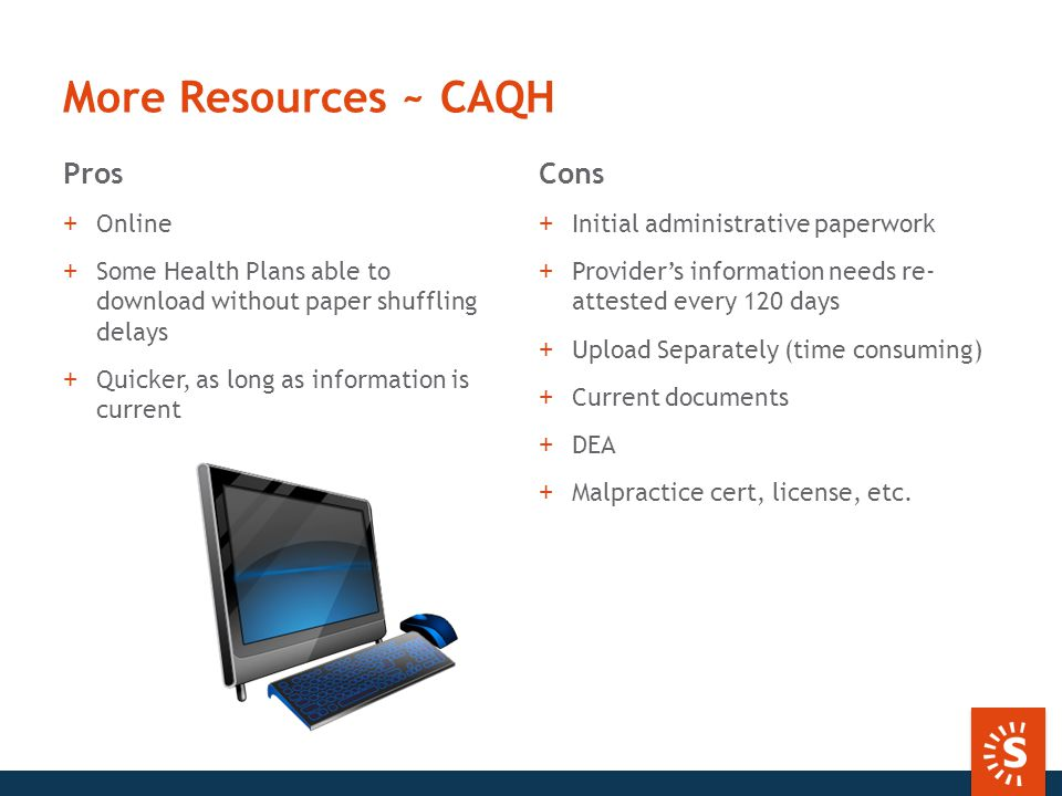 More Resources ~ CAQH Pros +Online +Some Health Plans able to download without paper shuffling delays +Quicker, as long as information is current Cons +Initial administrative paperwork +Provider's information needs re- attested every 120 days +Upload Separately (time consuming) +Current documents +DEA +Malpractice cert, license, etc.