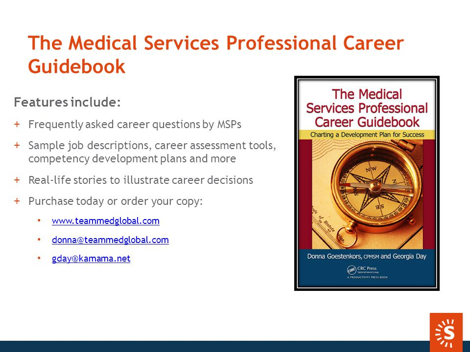 The Medical Services Professional Career Guidebook Features include: +Frequently asked career questions by MSPs +Sample job descriptions, career assessment tools, competency development plans and more +Real-life stories to illustrate career decisions +Purchase today or order your copy: www.teammedglobal.com donna@teammedglobal.com gday@kamama.net