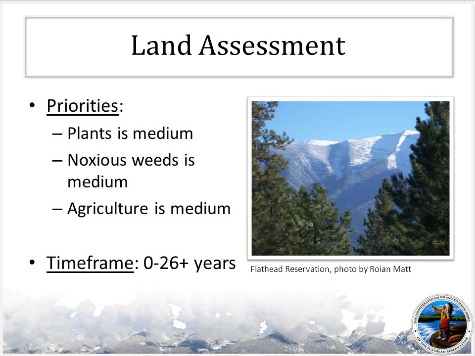 Land Assessment Priorities: – Plants is medium – Noxious weeds is medium – Agriculture is medium Timeframe: 0-26+ years Flathead Reservation, photo by Roian Matt