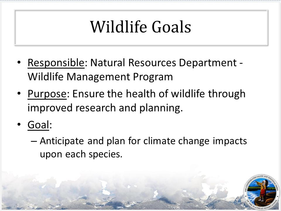 Wildlife Goals Responsible: Natural Resources Department - Wildlife Management Program Purpose: Ensure the health of wildlife through improved research and planning.