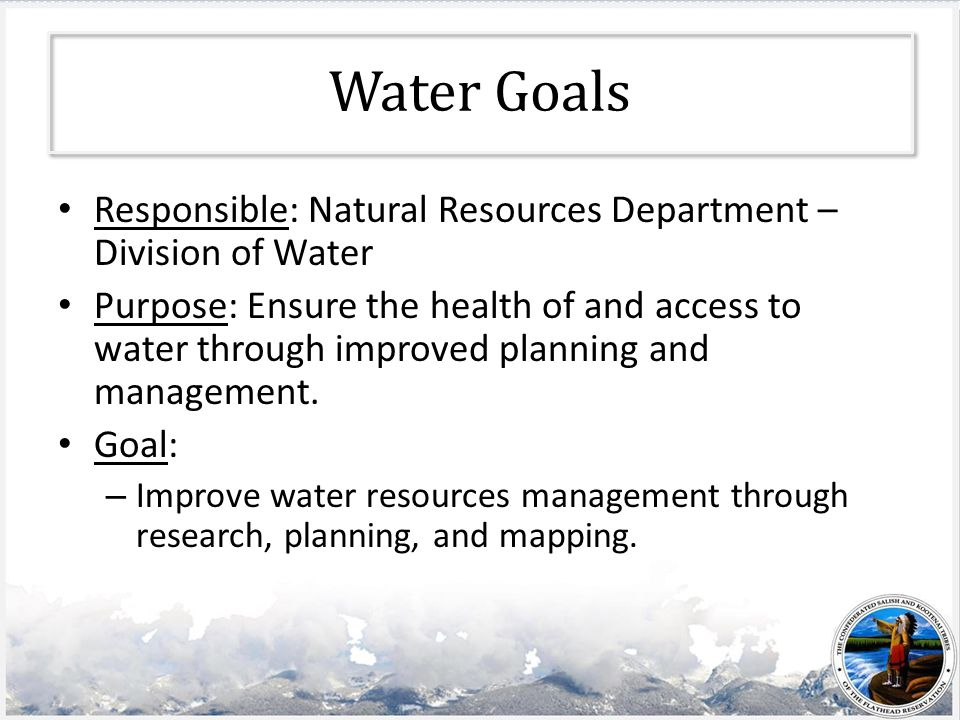 Water Goals Responsible: Natural Resources Department – Division of Water Purpose: Ensure the health of and access to water through improved planning and management.