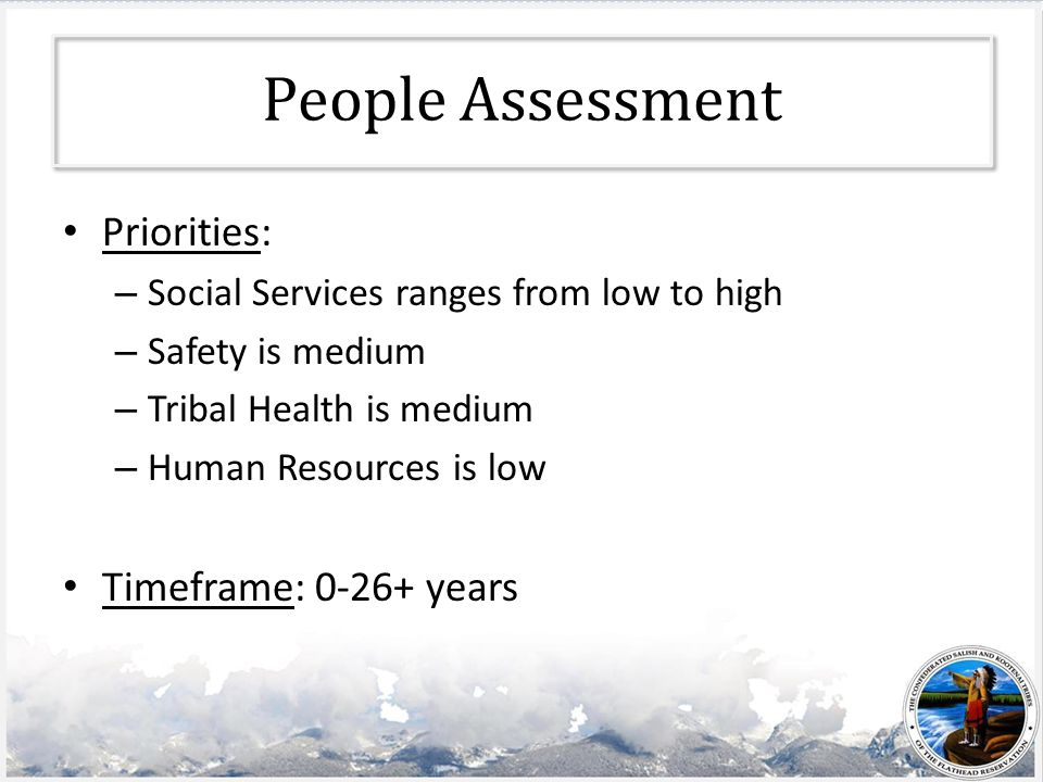 People Assessment Priorities: – Social Services ranges from low to high – Safety is medium – Tribal Health is medium – Human Resources is low Timeframe: 0-26+ years