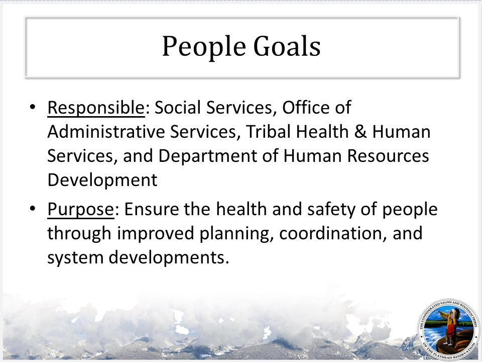 People Goals Responsible: Social Services, Office of Administrative Services, Tribal Health & Human Services, and Department of Human Resources Development Purpose: Ensure the health and safety of people through improved planning, coordination, and system developments.