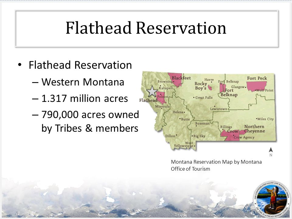 Flathead Reservation – Western Montana – 1.317 million acres – 790,000 acres owned by Tribes & members Montana Reservation Map by Montana Office of Tourism