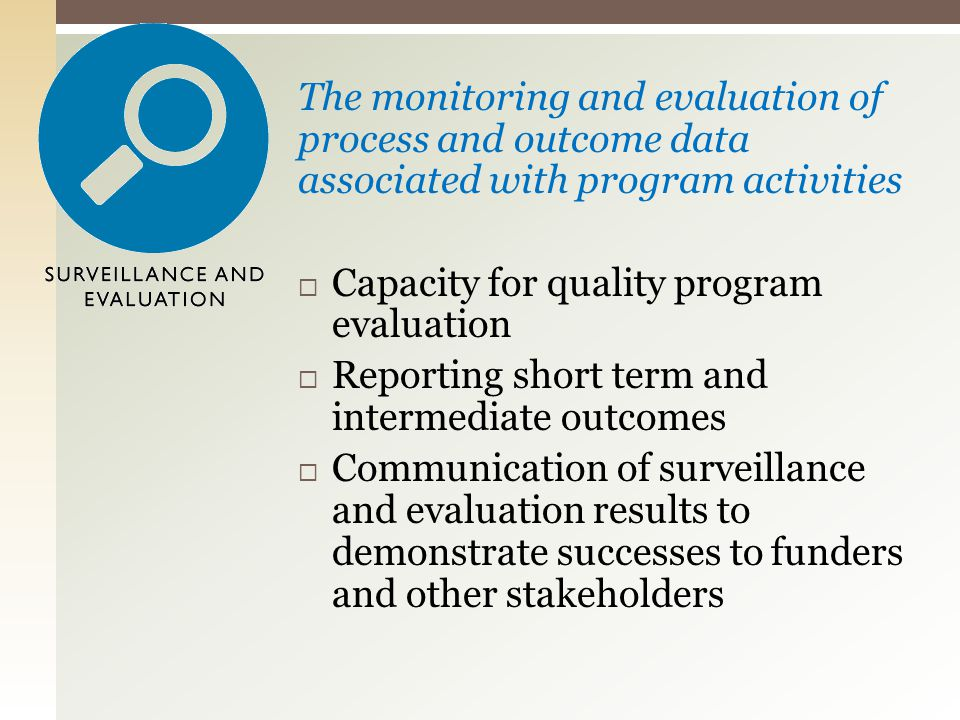 The monitoring and evaluation of process and outcome data associated with program activities  Capacity for quality program evaluation  Reporting short term and intermediate outcomes  Communication of surveillance and evaluation results to demonstrate successes to funders and other stakeholders