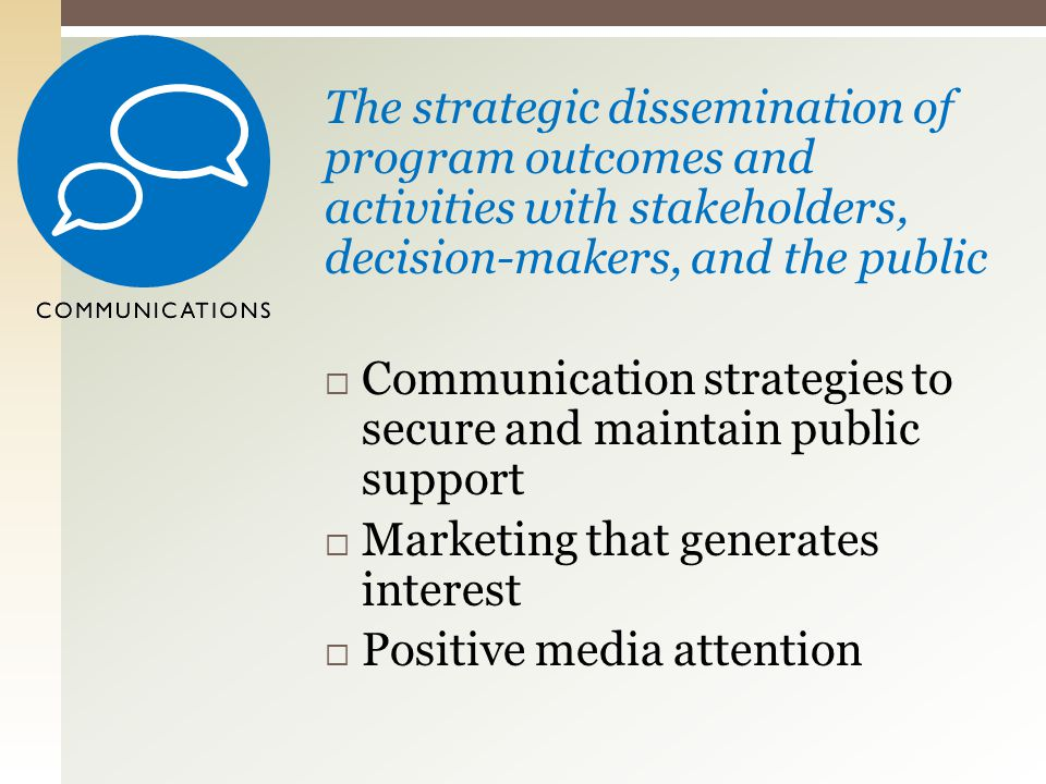The strategic dissemination of program outcomes and activities with stakeholders, decision-makers, and the public  Communication strategies to secure and maintain public support  Marketing that generates interest  Positive media attention