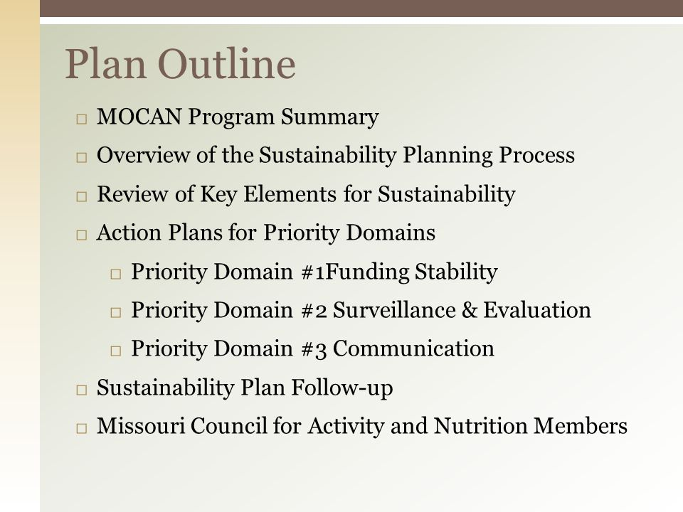 Plan Outline □ MOCAN Program Summary □ Overview of the Sustainability Planning Process □ Review of Key Elements for Sustainability □ Action Plans for Priority Domains □ Priority Domain #1Funding Stability □ Priority Domain #2 Surveillance & Evaluation □ Priority Domain #3 Communication □ Sustainability Plan Follow-up □ Missouri Council for Activity and Nutrition Members