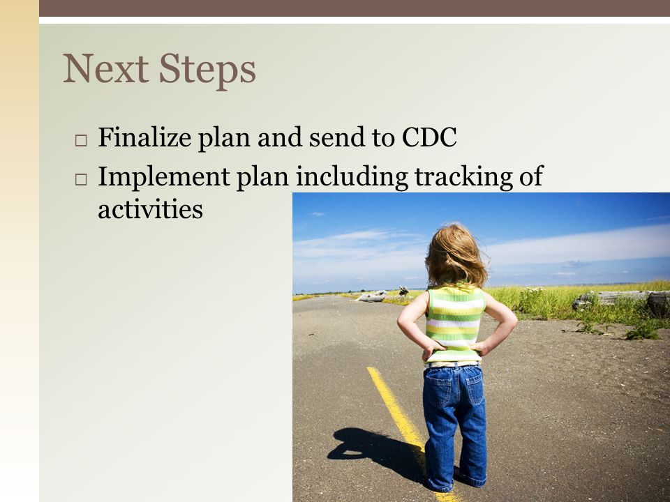  Finalize plan and send to CDC  Implement plan including tracking of activities Next Steps