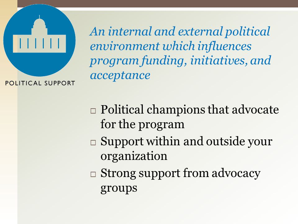 An internal and external political environment which influences program funding, initiatives, and acceptance  Political champions that advocate for the program  Support within and outside your organization  Strong support from advocacy groups