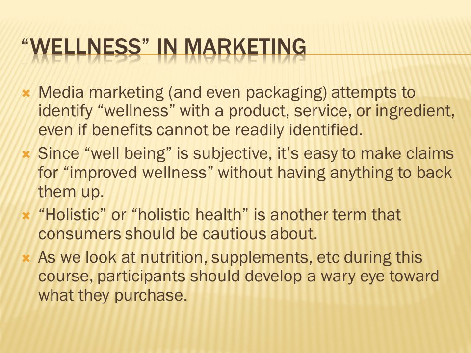  Media marketing (and even packaging) attempts to identify wellness with a product, service, or ingredient, even if benefits cannot be readily identified.