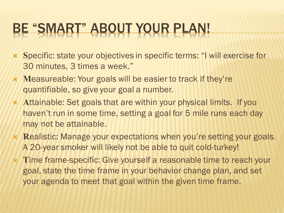  S pecific: state your objectives in specific terms: I will exercise for 30 minutes, 3 times a week.  M easureable: Your goals will be easier to track if they're quantifiable, so give your goal a number.