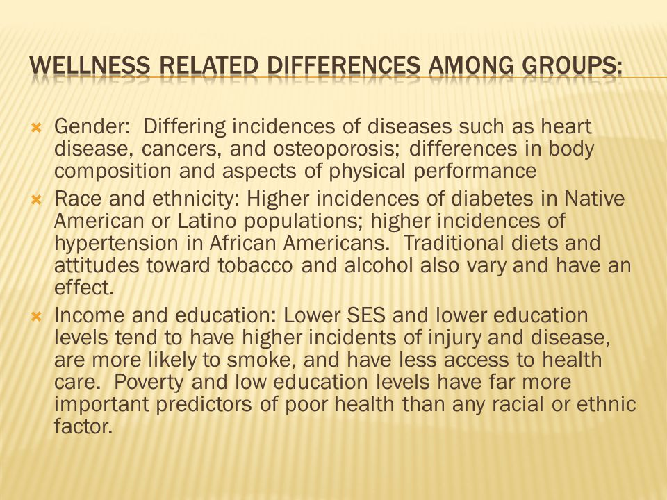  Gender: Differing incidences of diseases such as heart disease, cancers, and osteoporosis; differences in body composition and aspects of physical performance  Race and ethnicity: Higher incidences of diabetes in Native American or Latino populations; higher incidences of hypertension in African Americans.