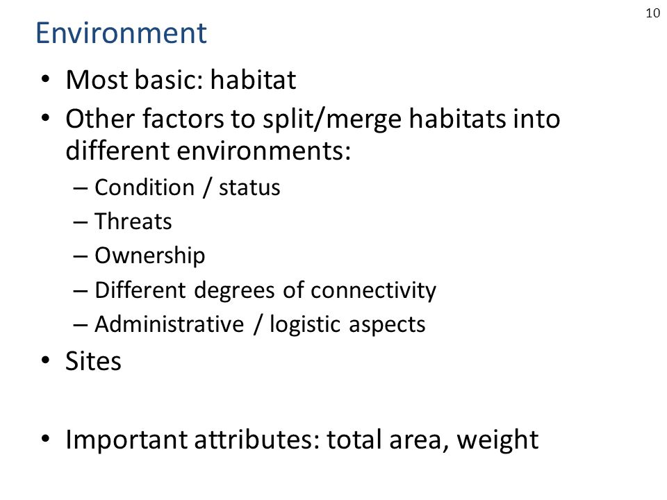 10 Most basic: habitat Other factors to split/merge habitats into different environments: – Condition / status – Threats – Ownership – Different degrees of connectivity – Administrative / logistic aspects Sites Important attributes: total area, weight Environment