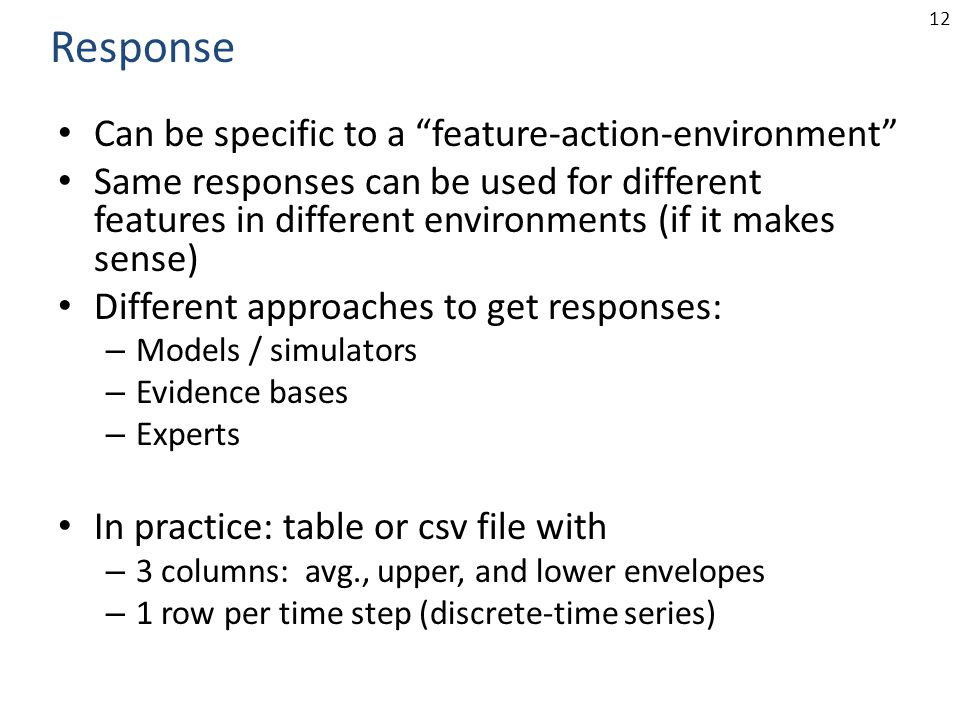 12 Can be specific to a feature-action-environment Same responses can be used for different features in different environments (if it makes sense) Different approaches to get responses: – Models / simulators – Evidence bases – Experts In practice: table or csv file with – 3 columns: avg., upper, and lower envelopes – 1 row per time step (discrete-time series) Response