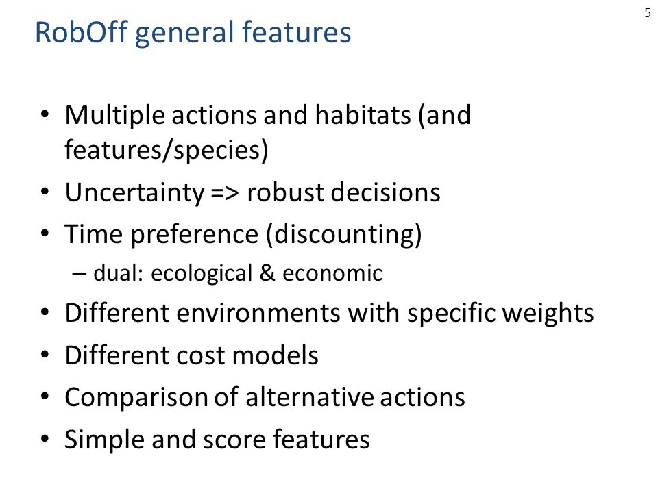 5 Multiple actions and habitats (and features/species) Uncertainty => robust decisions Time preference (discounting) – dual: ecological & economic Different environments with specific weights Different cost models Comparison of alternative actions Simple and score features RobOff general features