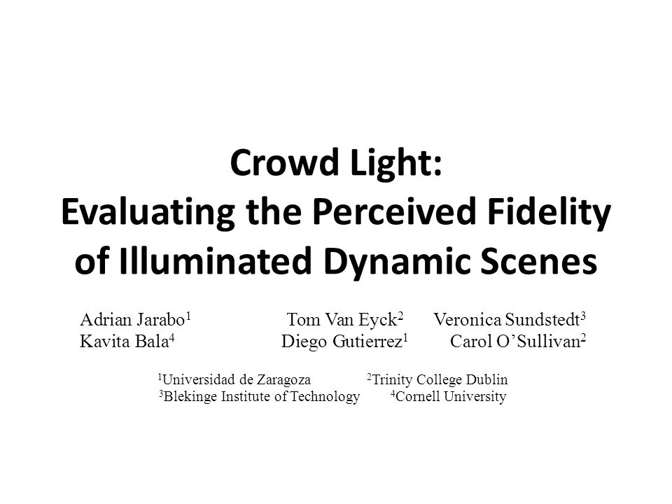 Crowd Light: Evaluating the Perceived Fidelity of Illuminated Dynamic Scenes Adrian Jarabo 1 Tom Van Eyck 2 Veronica Sundstedt 3 Kavita Bala 4 Diego G