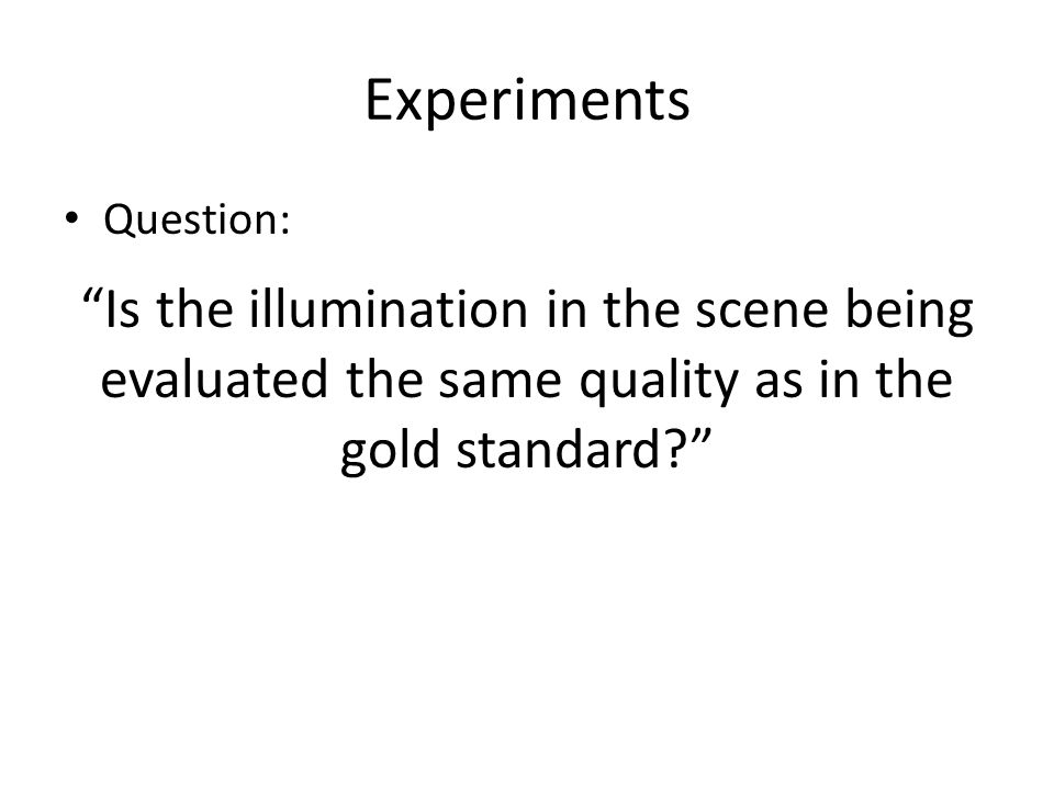 "Experiments Question: ""Is the illumination in the scene being evaluated the same quality as in the gold standard?"""