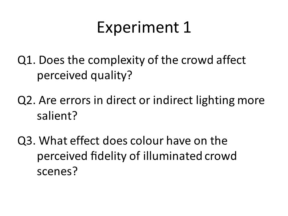 Experiment 1 Q1. Does the complexity of the crowd affect perceived quality? Q2. Are errors in direct or indirect lighting more salient? Q3. What effec