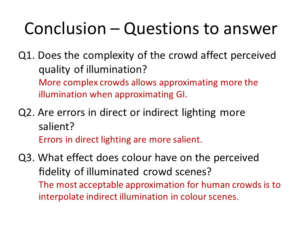 Conclusion – Questions to answer Q1. Does the complexity of the crowd affect perceived quality of illumination? More complex crowds allows approximati