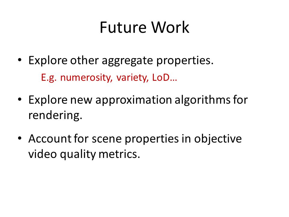 Future Work Explore other aggregate properties. E.g. numerosity, variety, LoD… Explore new approximation algorithms for rendering. Account for scene p