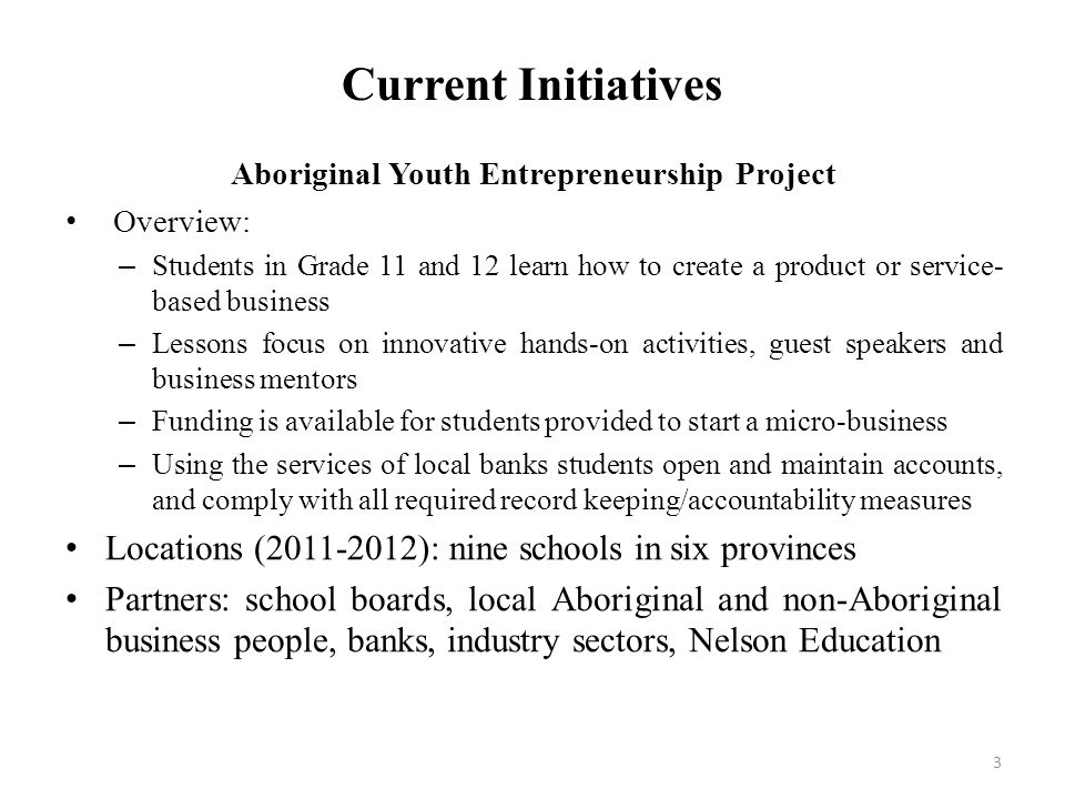 Current Initiatives Aboriginal Youth Entrepreneurship Project Overview: – Students in Grade 11 and 12 learn how to create a product or service- based business – Lessons focus on innovative hands-on activities, guest speakers and business mentors – Funding is available for students provided to start a micro-business – Using the services of local banks students open and maintain accounts, and comply with all required record keeping/accountability measures Locations (2011-2012): nine schools in six provinces Partners: school boards, local Aboriginal and non-Aboriginal business people, banks, industry sectors, Nelson Education 3