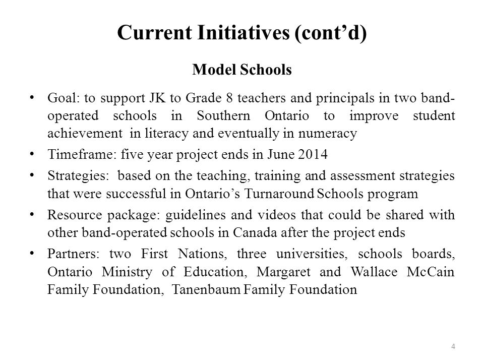Current Initiatives (cont'd) Model Schools Goal: to support JK to Grade 8 teachers and principals in two band- operated schools in Southern Ontario to improve student achievement in literacy and eventually in numeracy Timeframe: five year project ends in June 2014 Strategies: based on the teaching, training and assessment strategies that were successful in Ontario's Turnaround Schools program Resource package: guidelines and videos that could be shared with other band-operated schools in Canada after the project ends Partners: two First Nations, three universities, schools boards, Ontario Ministry of Education, Margaret and Wallace McCain Family Foundation, Tanenbaum Family Foundation 4