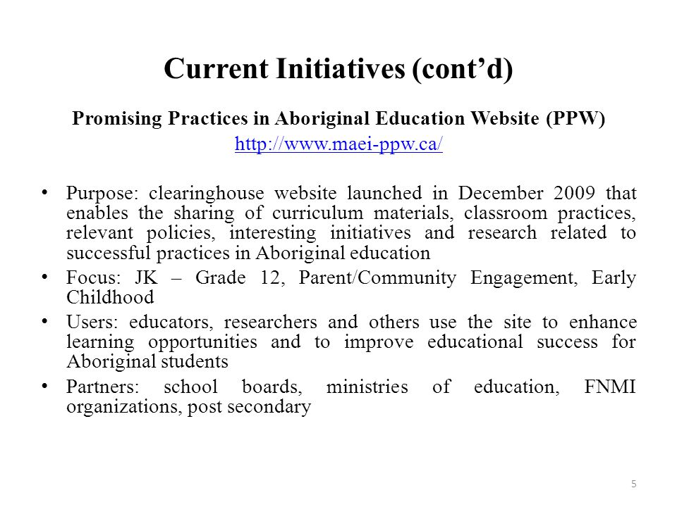 Current Initiatives (cont'd) Promising Practices in Aboriginal Education Website (PPW) http://www.maei-ppw.ca/ Purpose: clearinghouse website launched in December 2009 that enables the sharing of curriculum materials, classroom practices, relevant policies, interesting initiatives and research related to successful practices in Aboriginal education Focus: JK – Grade 12, Parent/Community Engagement, Early Childhood Users: educators, researchers and others use the site to enhance learning opportunities and to improve educational success for Aboriginal students Partners: school boards, ministries of education, FNMI organizations, post secondary 5