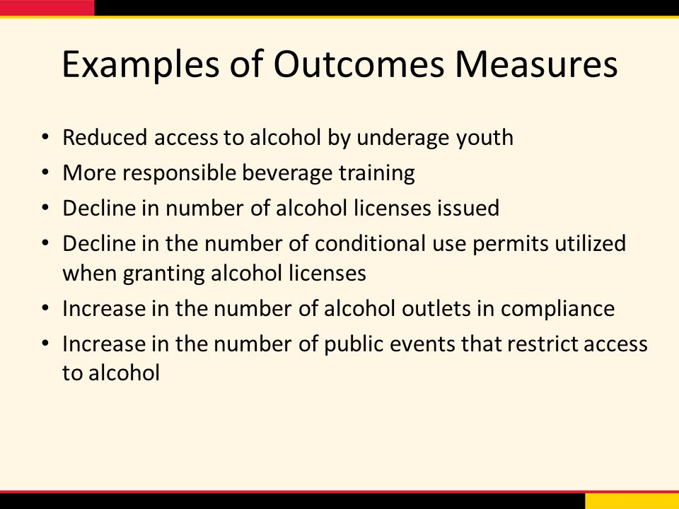 Examples of Outcomes Measures Reduced access to alcohol by underage youth More responsible beverage training Decline in number of alcohol licenses iss