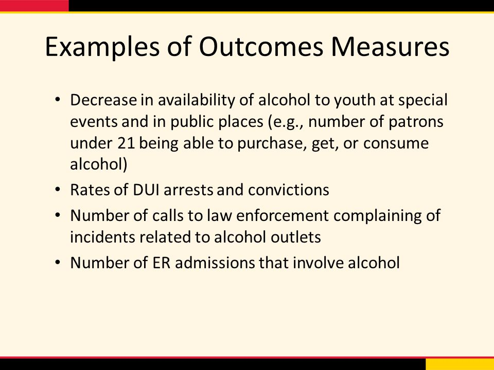 Examples of Outcomes Measures Decrease in availability of alcohol to youth at special events and in public places (e.g., number of patrons under 21 being able to purchase, get, or consume alcohol) Rates of DUI arrests and convictions Number of calls to law enforcement complaining of incidents related to alcohol outlets Number of ER admissions that involve alcohol