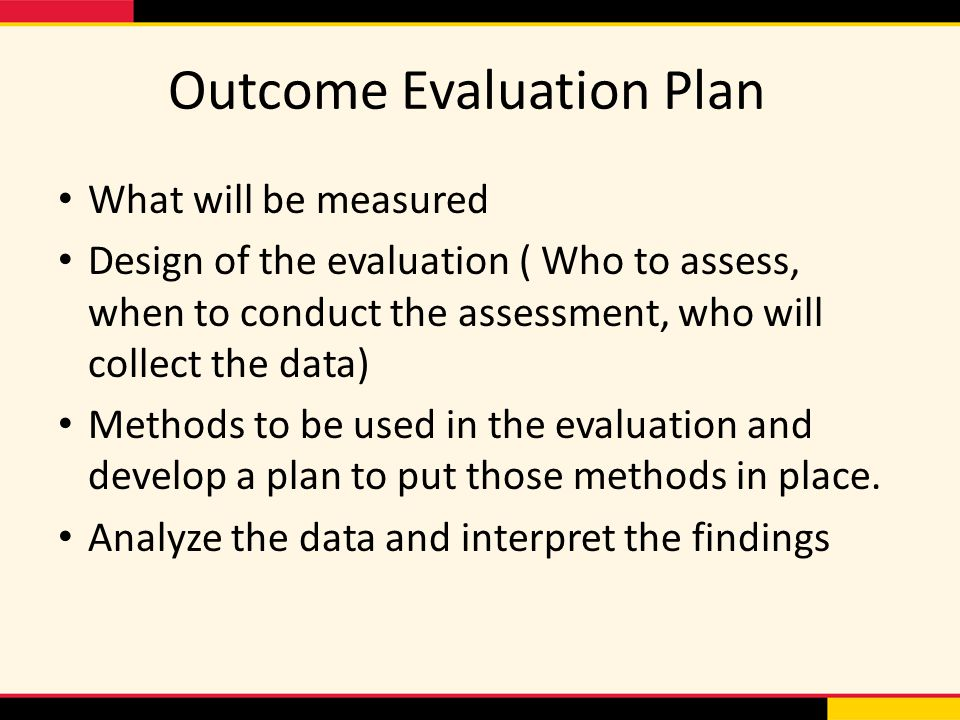 Outcome Evaluation Plan What will be measured Design of the evaluation ( Who to assess, when to conduct the assessment, who will collect the data) Met