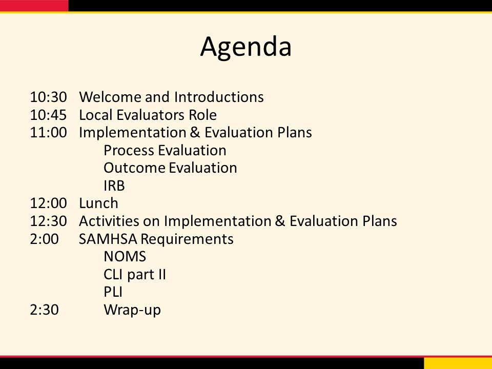 Agenda 10:30Welcome and Introductions 10:45Local Evaluators Role 11:00Implementation & Evaluation Plans Process Evaluation Outcome Evaluation IRB 12:0