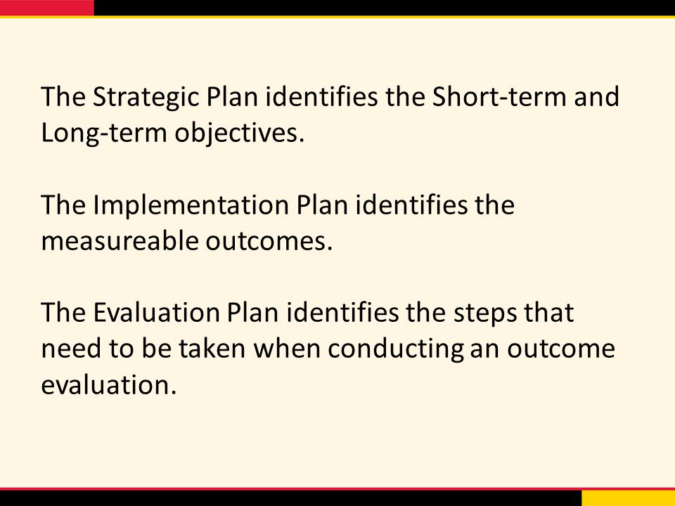 The Strategic Plan identifies the Short-term and Long-term objectives. The Implementation Plan identifies the measureable outcomes. The Evaluation Pla