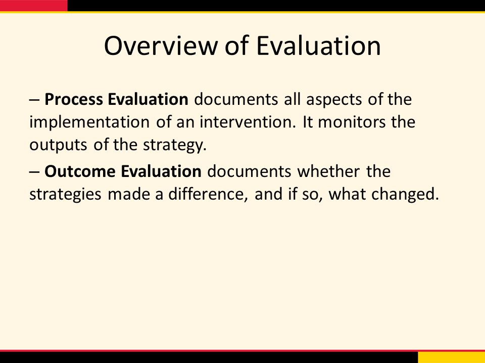 Overview of Evaluation – Process Evaluation documents all aspects of the implementation of an intervention. It monitors the outputs of the strategy. –
